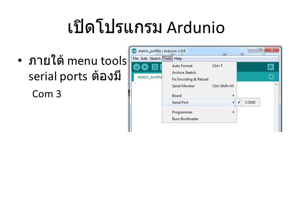 เปิดโปรแกรม Ardunio ภายใต้ menu tools / serial ports ต้องมี Com 3