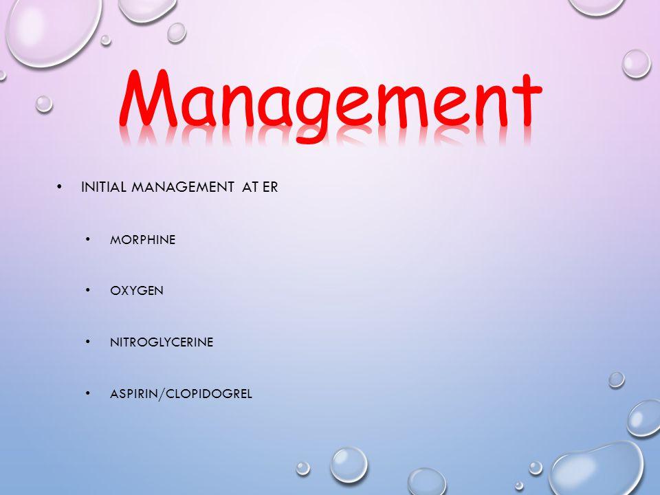 Management Initial management at ER Morphine Oxygen Nitroglycerine