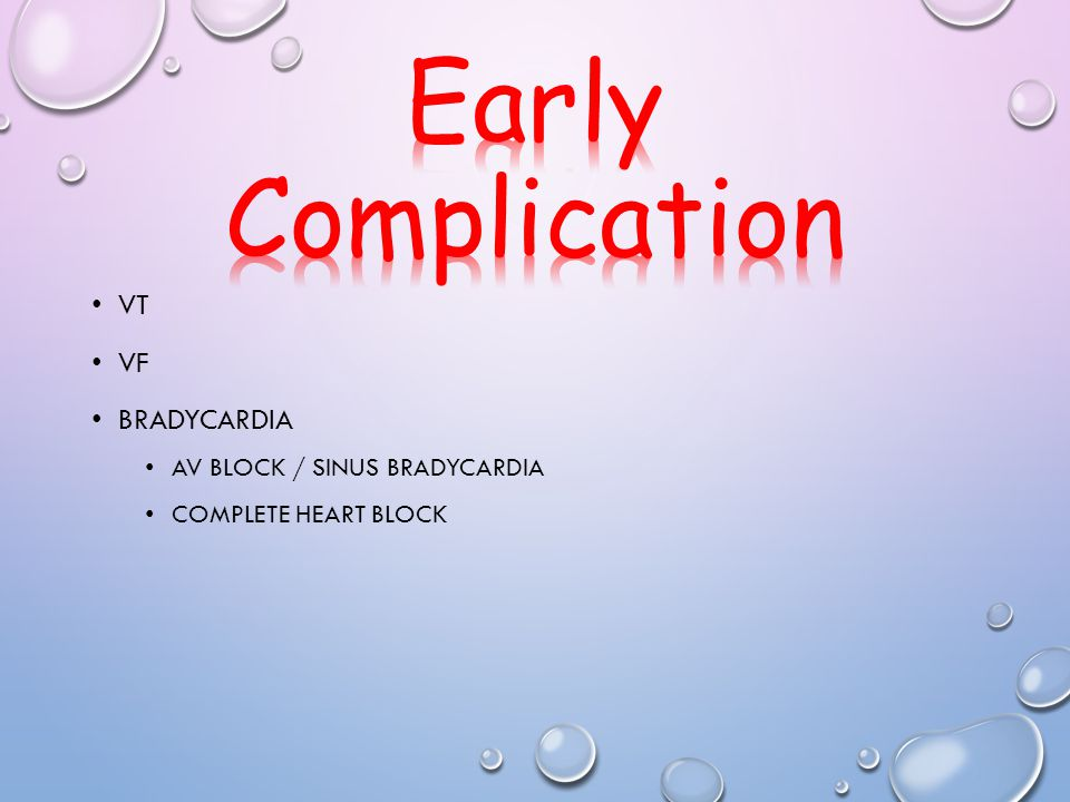 Early Complication VT VF Bradycardia AV block / sinus bradycardia