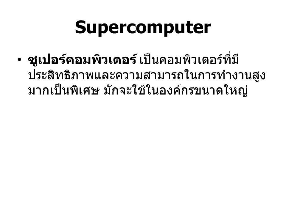 Supercomputer ซูเปอร์คอมพิวเตอร์ เป็นคอมพิวเตอร์ที่มีประสิทธิภาพและความสามารถในการทำงานสูงมากเป็นพิเศษ มักจะใช้ในองค์กรขนาดใหญ่