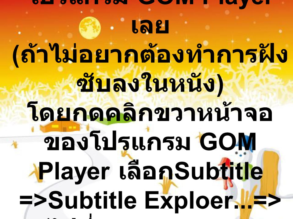 เมื่อ Save แล้วแนะนำเปิดใช้ซับร่วมกับ โปรแกรม GOM Player เลย (ถ้าไม่อยากต้องทำการฝังซับลงในหนัง) โดยกดคลิกขวาหน้าจอของโปรแกรม GOM Player เลือกSubtitle =>Subtitle Exploer...=>ไปที่file =>open=> เลือกซับไทยที่คุณเซพไว้ในโฟเดอร์