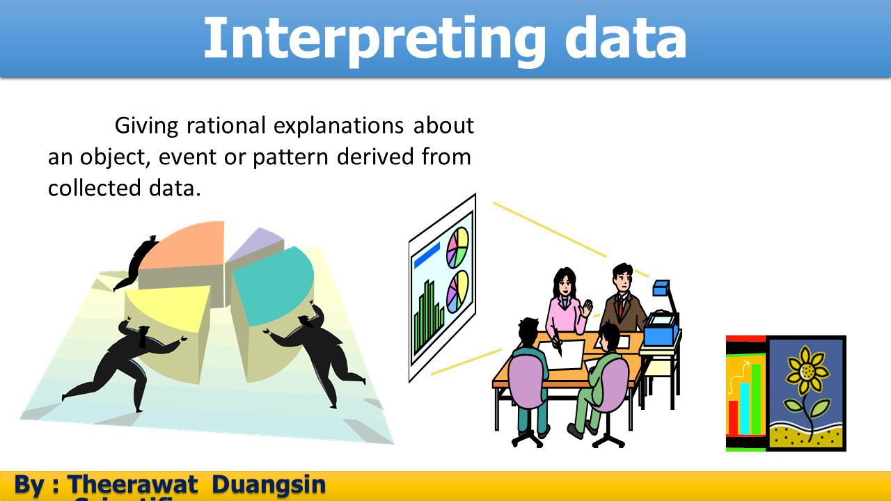 Interpreting data Giving rational explanations about an object, event or pattern derived from collected data.