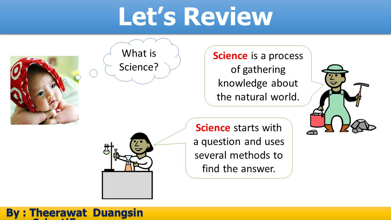 Science is a process of gathering knowledge about the natural world.