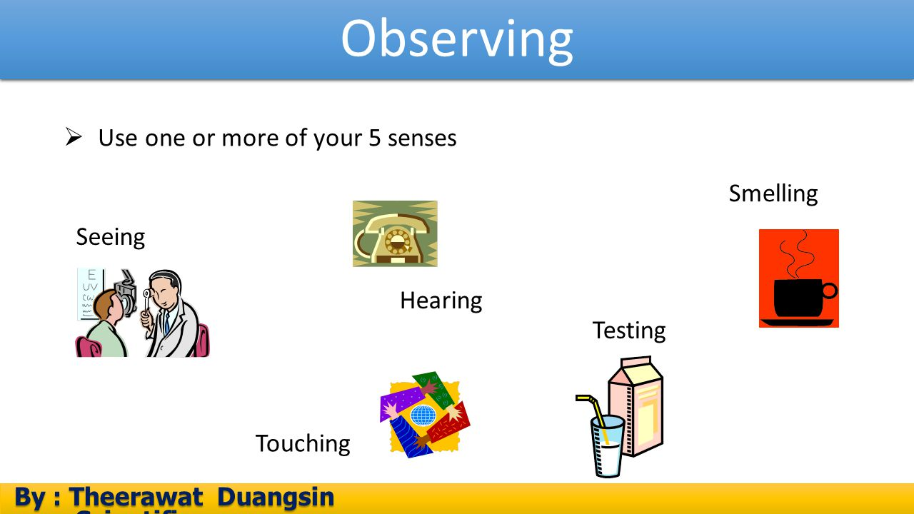 Observing Use one or more of your 5 senses Smelling Seeing Hearing