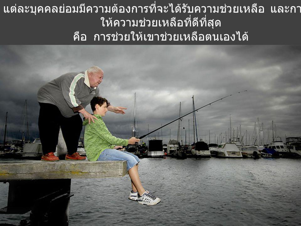 แต่ละบุคคลย่อมมีความต้องการที่จะได้รับความช่วยเหลือ และการให้ความช่วยเหลือที่ดีที่สุด คือ การช่วยให้เขาช่วยเหลือตนเองได้