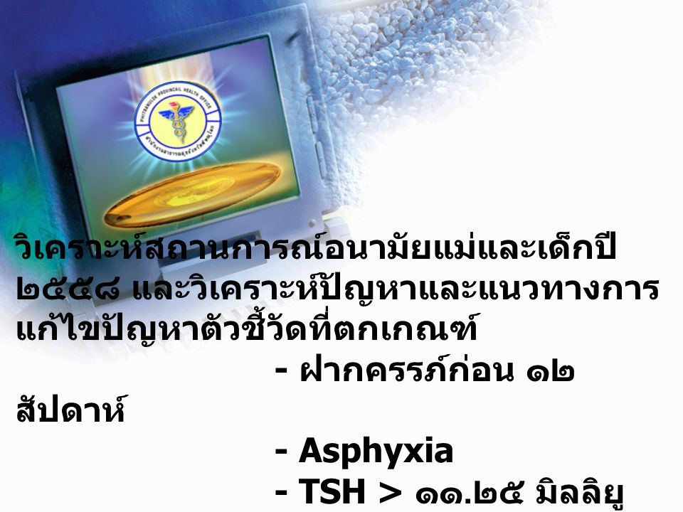 วิเคราะห์สถานการณ์อนามัยแม่และเด็กปี ๒๕๕๘ และวิเคราะห์ปัญหาและแนวทางการ แก้ไขปัญหาตัวชี้วัดที่ตกเกณฑ์ - ฝากครรภ์ก่อน ๑๒ สัปดาห์ - Asphyxia - TSH > ๑๑.๒๕ มิลลิยูนิต/ลิตร
