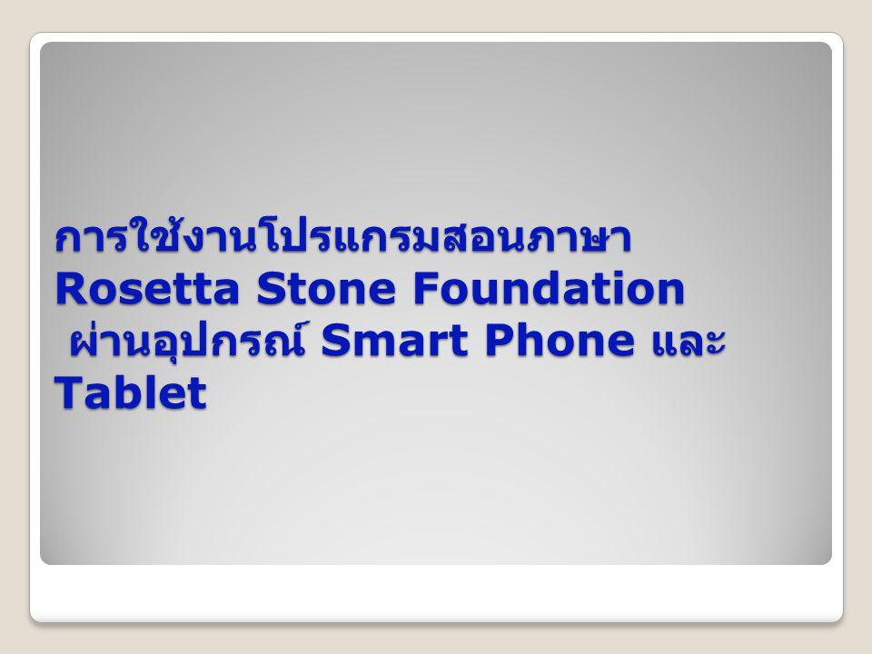 การใช้งานโปรแกรมสอนภาษา Rosetta Stone Foundation ผ่านอุปกรณ์ Smart Phone และ Tablet