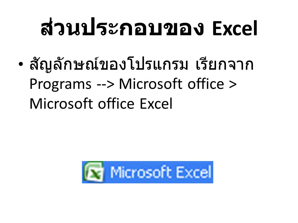 ส่วนประกอบของ Excel สัญลักษณ์ของโปรแกรม เรียกจาก Programs --> Microsoft office > Microsoft office Excel.