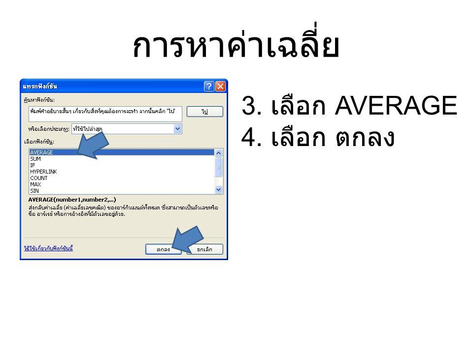 การหาค่าเฉลี่ย 3. เลือก AVERAGE 4. เลือก ตกลง