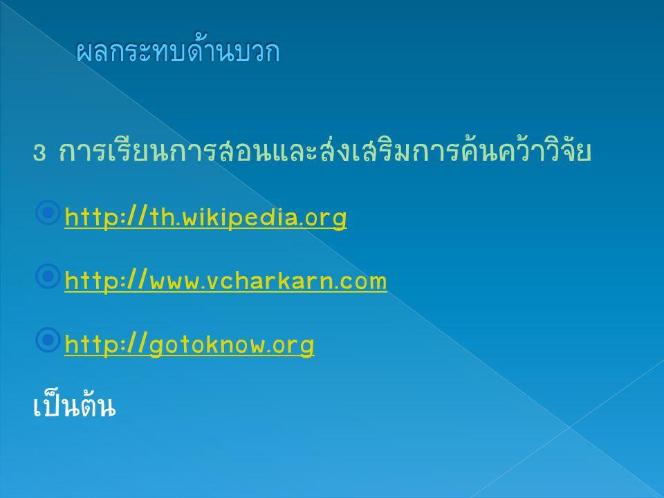 ผลกระทบด้านบวก 3 การเรียนการสอนและส่งเสริมการค้นคว้าวิจัย. http://th.wikipedia.org. http://www.vcharkarn.com.