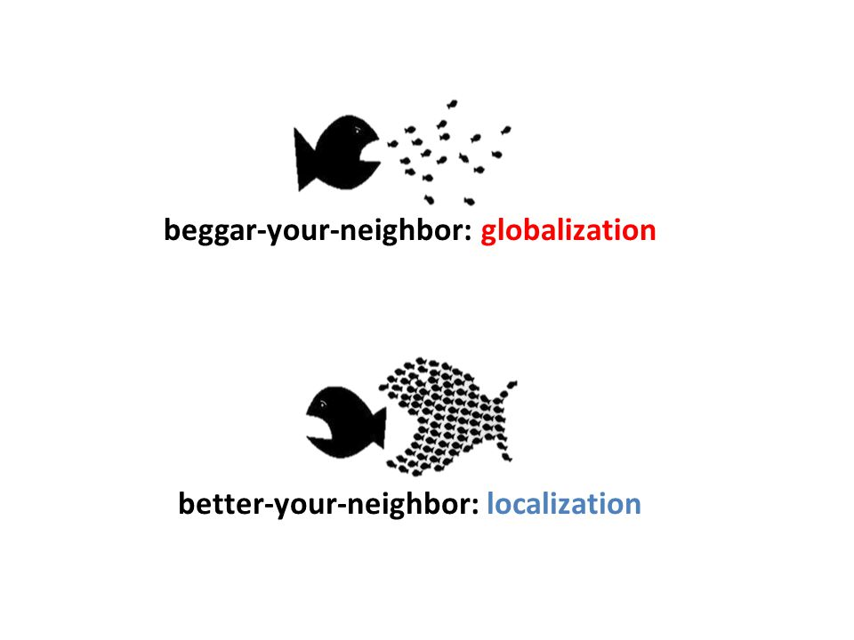 beggar-your-neighbor: globalization better-your-neighbor: localization