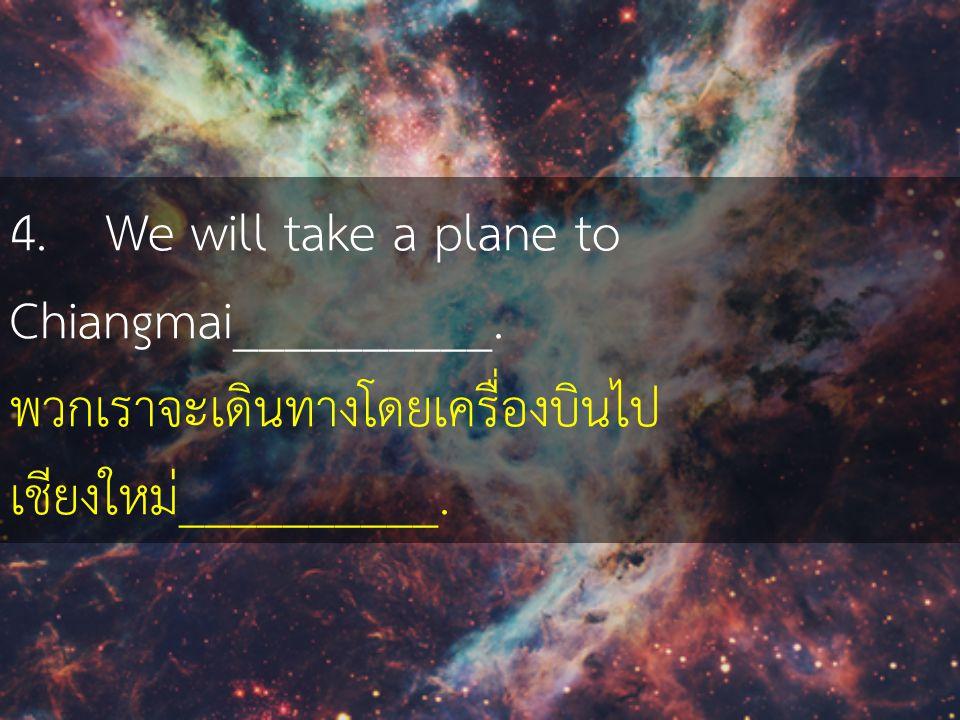 4. We will take a plane to Chiangmai__________.