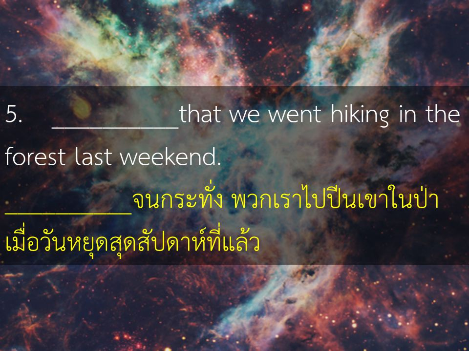 5. __________that we went hiking in the forest last weekend.