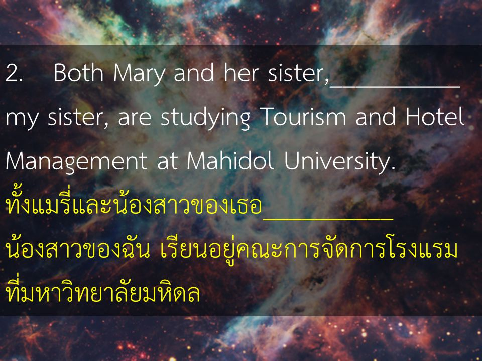 2. Both Mary and her sister,__________ my sister, are studying Tourism and Hotel Management at Mahidol University.
