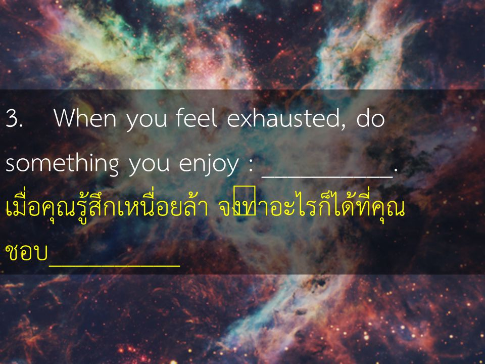 3. When you feel exhausted, do something you enjoy : __________.