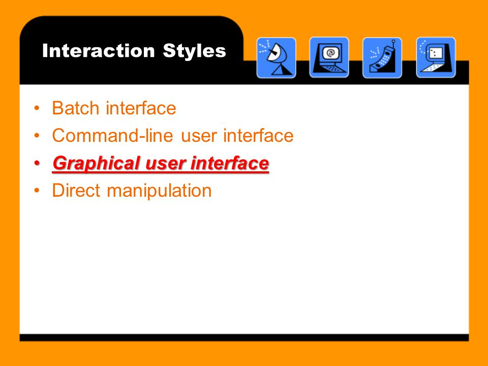 Interaction Styles Batch interface. Command-line user interface.