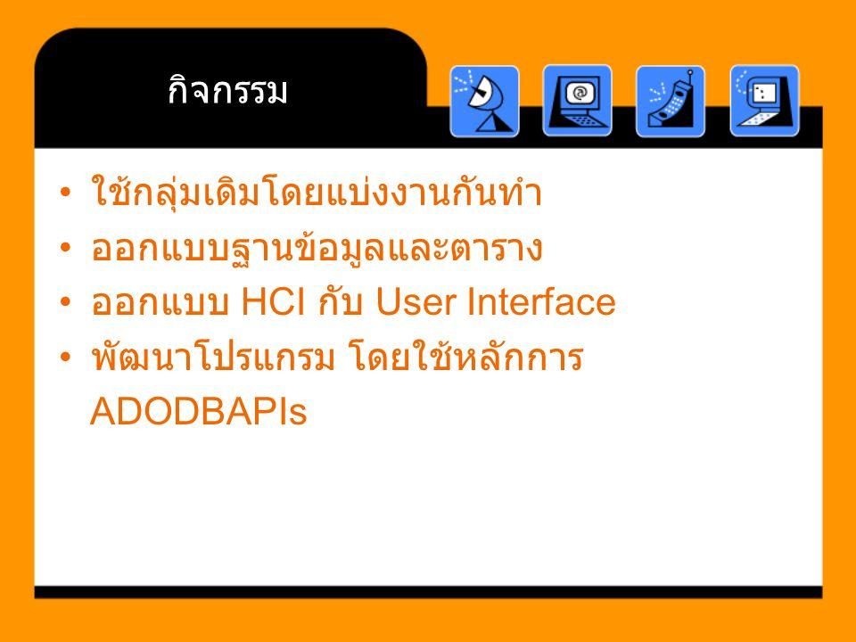 กิจกรรม ใช้กลุ่มเดิมโดยแบ่งงานกันทำ. ออกแบบฐานข้อมูลและตาราง. ออกแบบ HCI กับ User Interface. พัฒนาโปรแกรม โดยใช้หลักการ.