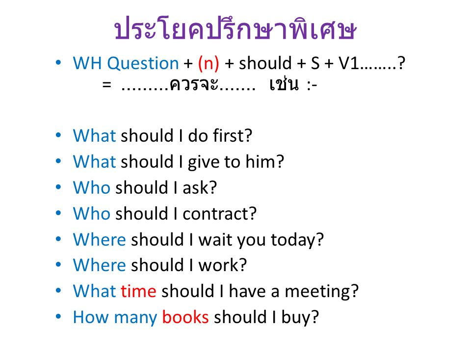 ประโยคปรึกษาพิเศษ WH Question + (n) + should + S + V1…….. = .........ควรจะ....... เช่น :- What should I do first