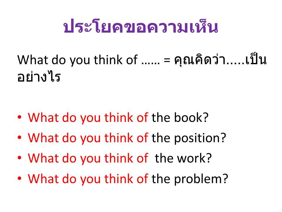 ประโยคขอความเห็น What do you think of …… = คุณคิดว่า.....เป็นอย่างไร