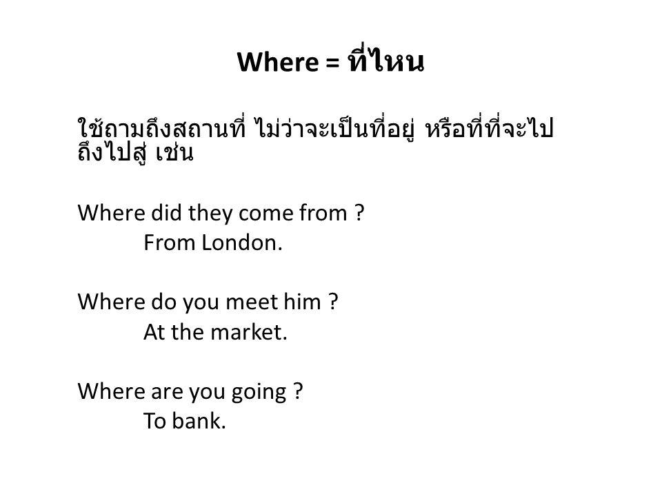 Where = ที่ไหน ใช้ถามถึงสถานที่ ไม่ว่าจะเป็นที่อยู่ หรือที่ที่จะไปถึงไปสู่ เช่น. Where did they come from