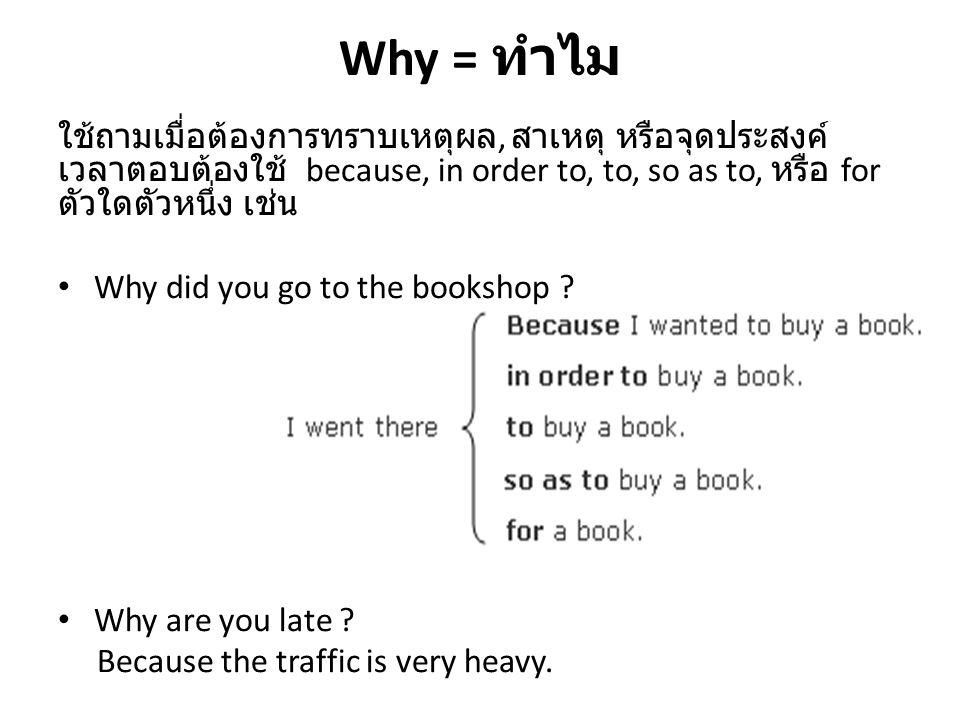 Why = ทำไม ใช้ถามเมื่อต้องการทราบเหตุผล, สาเหตุ หรือจุดประสงค์ เวลาตอบต้องใช้ because, in order to, to, so as to, หรือ for ตัวใดตัวหนึ่ง เช่น.