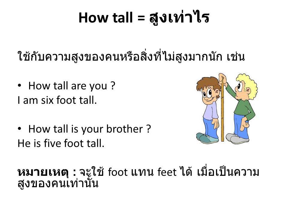 How tall = สูงเท่าไร ใช้กับความสูงของคนหรือสิ่งที่ไม่สูงมากนัก เช่น