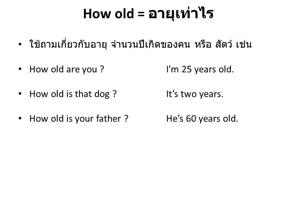 How old = อายุเท่าไร ใช้ถามเกี่ยวกับอายุ จำนวนปีเกิดของคน หรือ สัตว์ เช่น. How old are you I'm 25 years old.