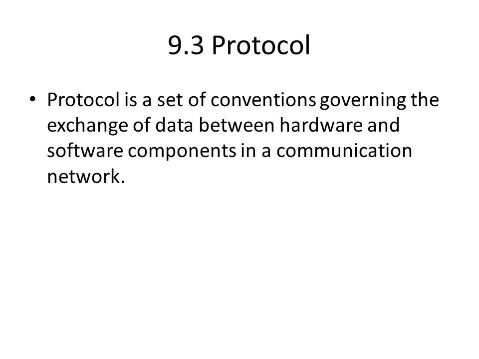 9.3 Protocol Protocol is a set of conventions governing the exchange of data between hardware and software components in a communication network.