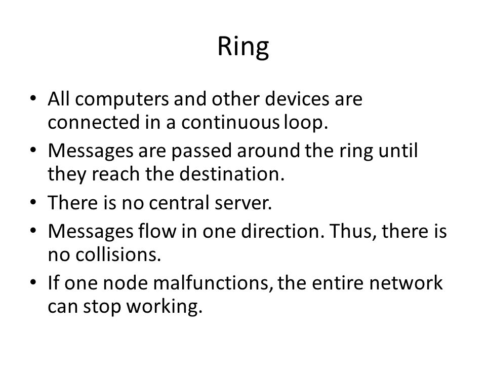 Ring All computers and other devices are connected in a continuous loop. Messages are passed around the ring until they reach the destination.
