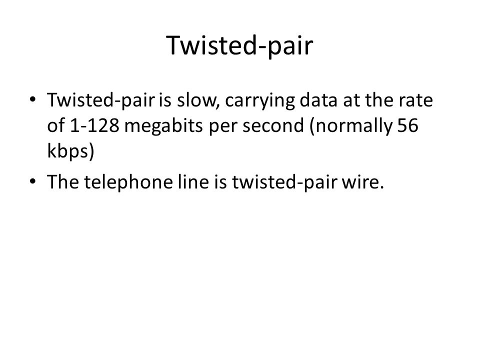 Twisted-pair Twisted-pair is slow, carrying data at the rate of 1-128 megabits per second (normally 56 kbps)