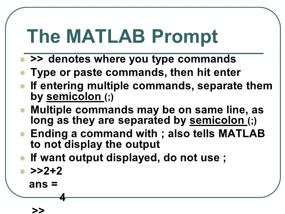 The MATLAB Prompt >> denotes where you type commands