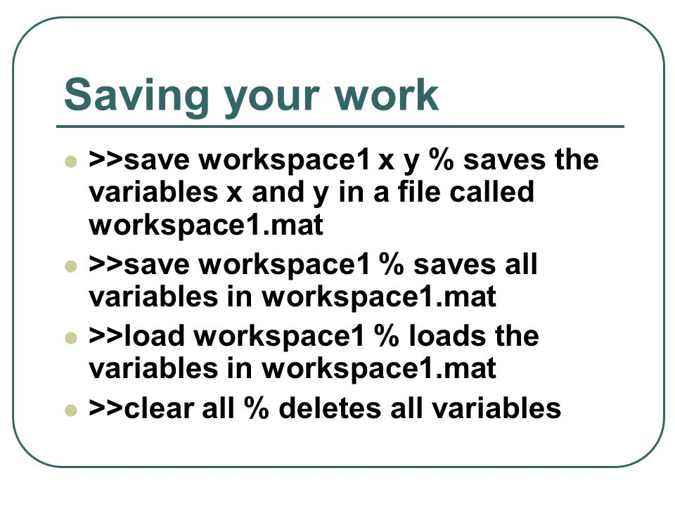 Saving your work >>save workspace1 x y % saves the variables x and y in a file called workspace1.mat.