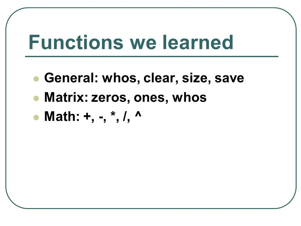 Functions we learned General: whos, clear, size, save