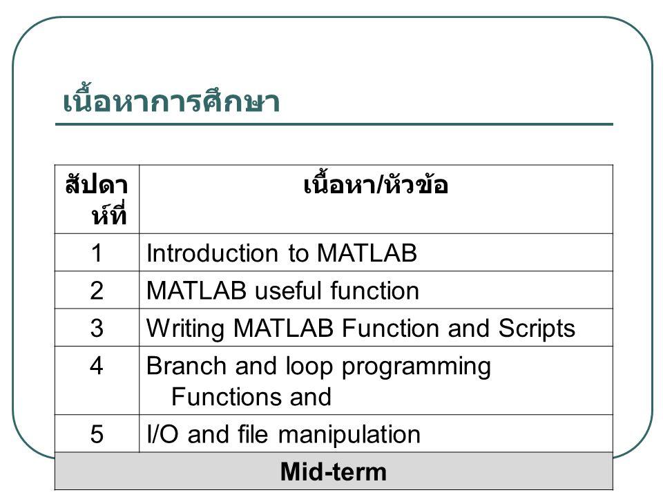 เนื้อหาการศึกษา สัปดาห์ที่ เนื้อหา/หัวข้อ 1 Introduction to MATLAB 2