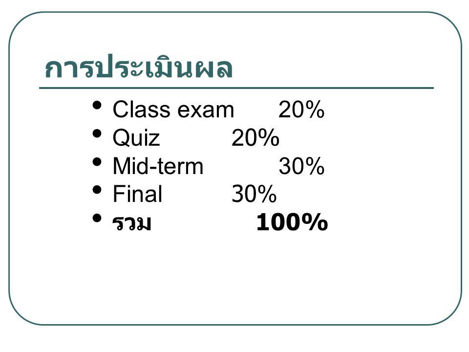 การประเมินผล Class exam 20% Quiz 20% Mid-term 30% Final 30% รวม 100%