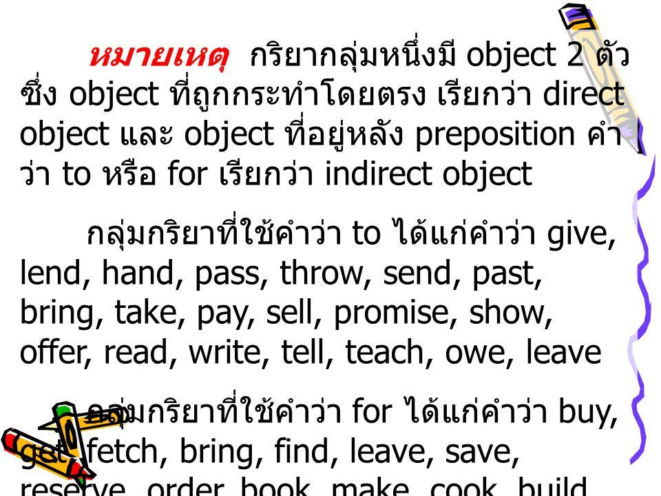 หมายเหตุ กริยากลุ่มหนึ่งมี object 2 ตัว ซึ่ง object ที่ถูกกระทำโดยตรง เรียกว่า direct object และ object ที่อยู่หลัง preposition คำว่า to หรือ for เรียกว่า indirect object