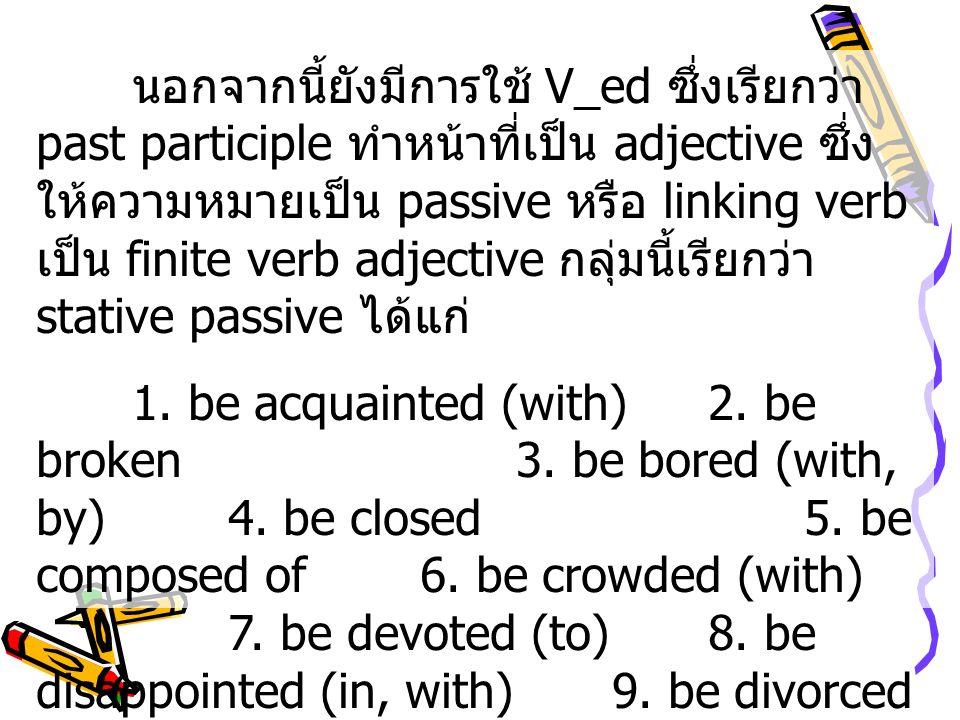 นอกจากนี้ยังมีการใช้ V_ed ซึ่งเรียกว่า past participle ทำหน้าที่เป็น adjective ซึ่งให้ความหมายเป็น passive หรือ linking verb เป็น finite verb adjective กลุ่มนี้เรียกว่า stative passive ได้แก่