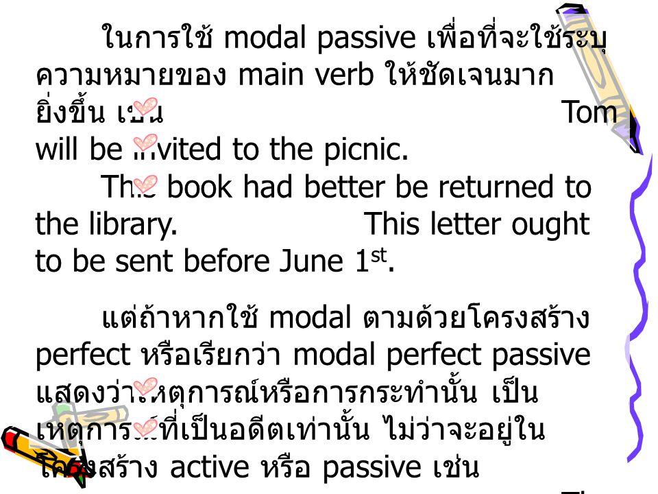 ในการใช้ modal passive เพื่อที่จะใช้ระบุความหมายของ main verb ให้ชัดเจนมากยิ่งขึ้น เช่น Tom will be invited to the picnic. This book had better be returned to the library. This letter ought to be sent before June 1st.