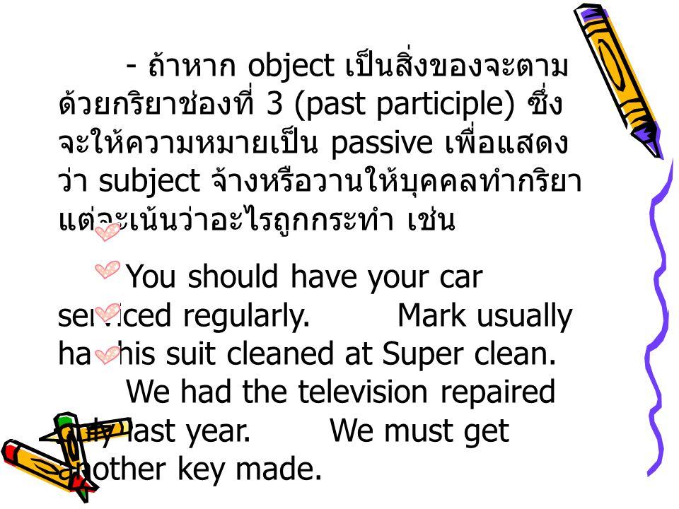 - ถ้าหาก object เป็นสิ่งของจะตามด้วยกริยาช่องที่ 3 (past participle) ซึ่งจะให้ความหมายเป็น passive เพื่อแสดงว่า subject จ้างหรือวานให้บุคคลทำกริยา แต่จะเน้นว่าอะไรถูกกระทำ เช่น