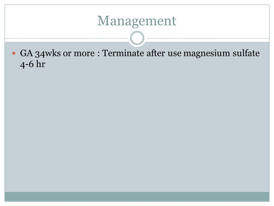 Management GA 34wks or more : Terminate after use magnesium sulfate 4-6 hr