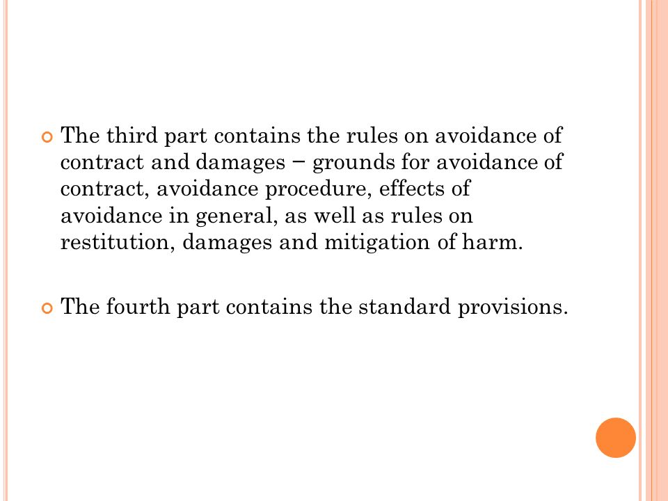 The third part contains the rules on avoidance of contract and damages − grounds for avoidance of contract, avoidance procedure, effects of avoidance in general, as well as rules on restitution, damages and mitigation of harm.