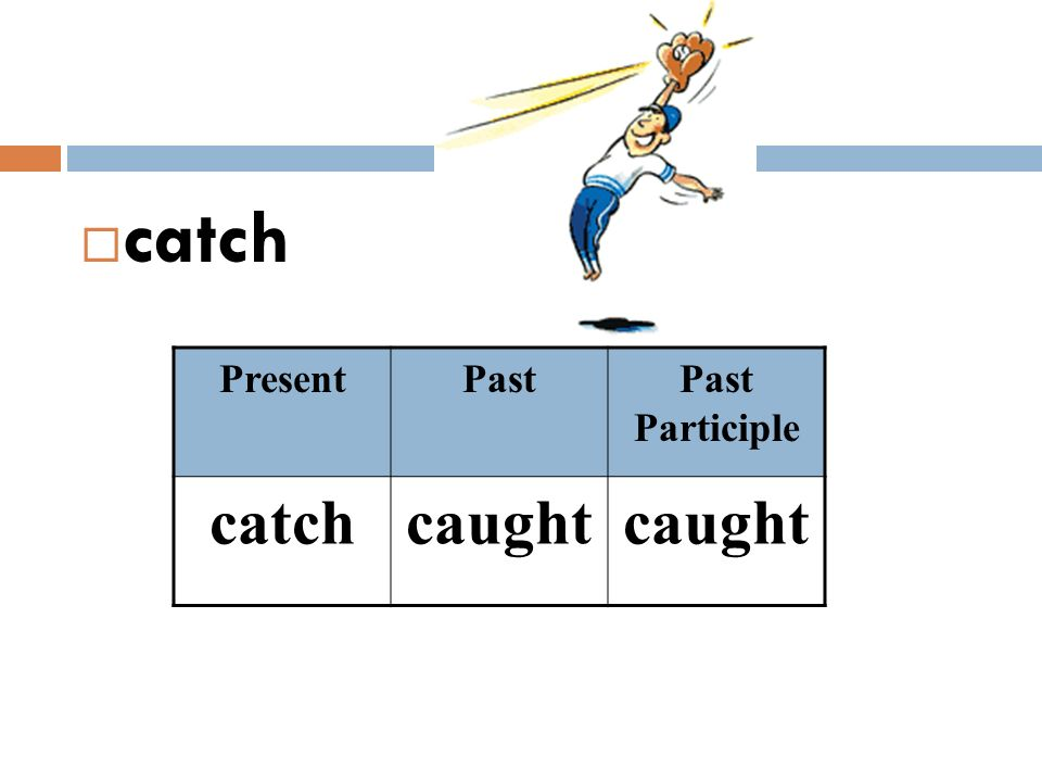 catch Present Past Past Participle catch caught