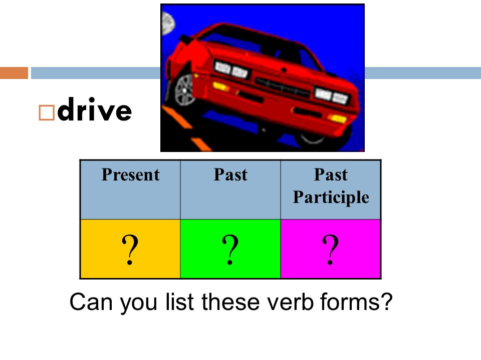 drive Present Past Past Participle Can you list these verb forms