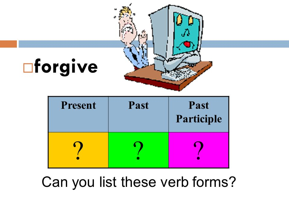 forgive Present Past Past Participle Can you list these verb forms