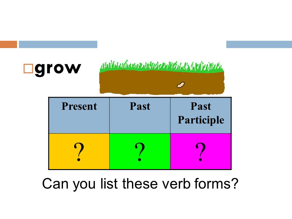 grow Present Past Past Participle Can you list these verb forms