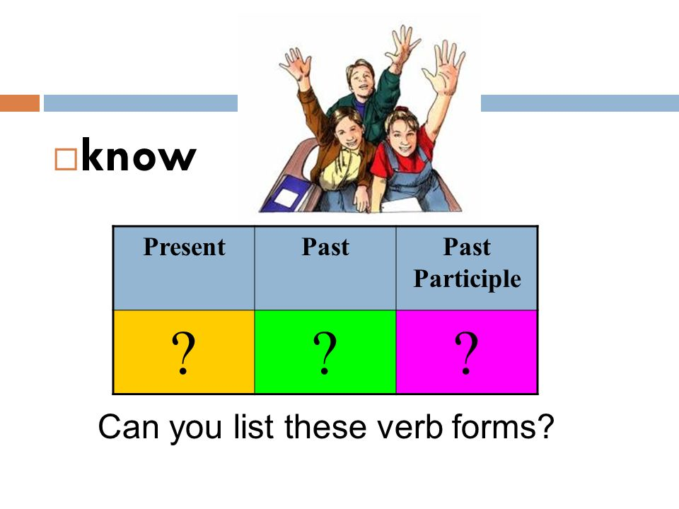 know Present Past Past Participle Can you list these verb forms