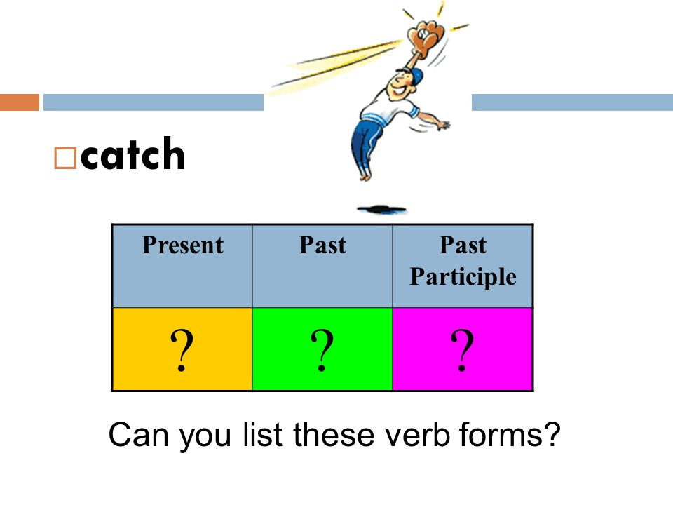 catch Present Past Past Participle Can you list these verb forms