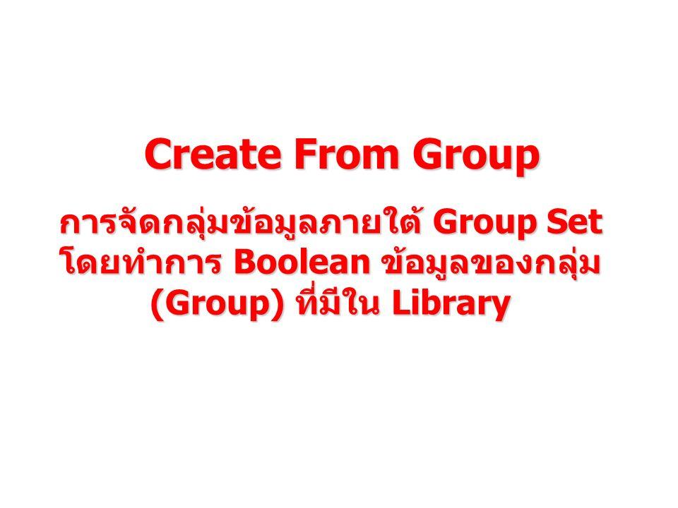 Create From Group การจัดกลุ่มข้อมูลภายใต้ Group Set โดยทำการ Boolean ข้อมูลของกลุ่ม (Group) ที่มีใน Library.