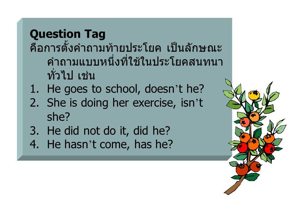 Question Tag คือการตั้งคำถามท้ายประโยค เป็นลักษณะคำถามแบบหนึ่งที่ใช้ในประโยคสนทนาทั่วไป เช่น. He goes to school, doesn't he