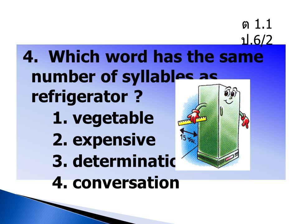 ต 1.1 ป.6/2 4. Which word has the same number of syllables as refrigerator .